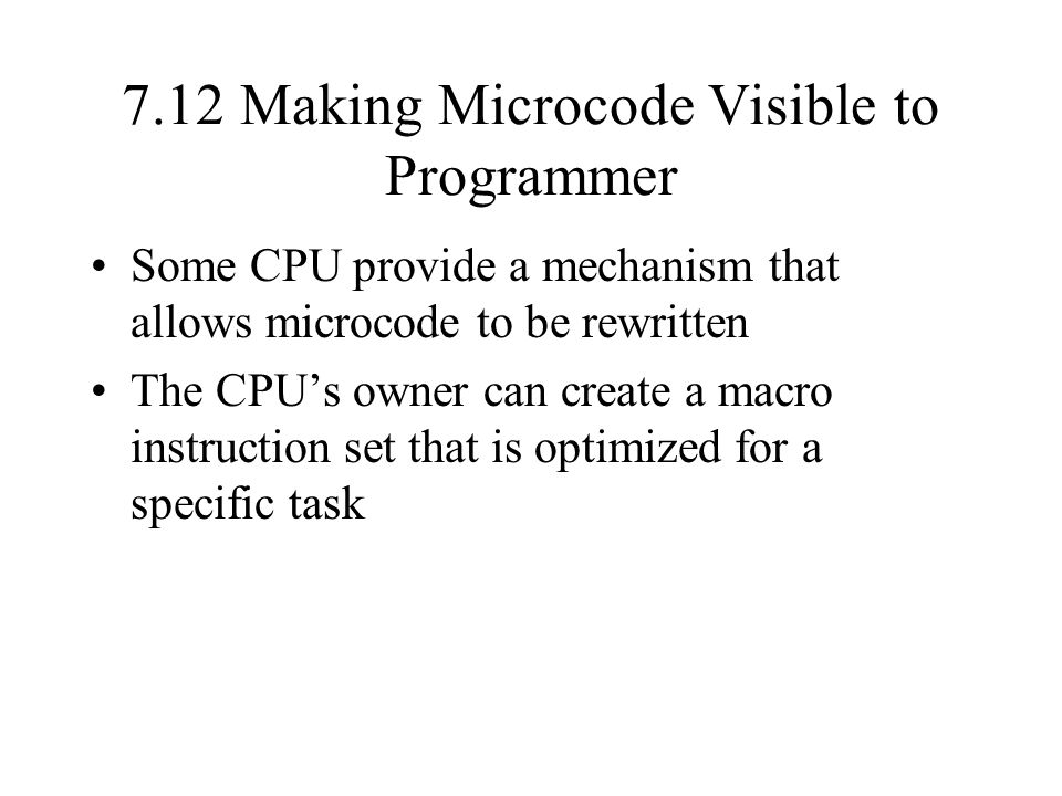 7.12 Making Microcode Visible to Programmer Some CPU provide a mechanism that allows microcode to be rewritten The CPU's owner can create a macro instruction set that is optimized for a specific task