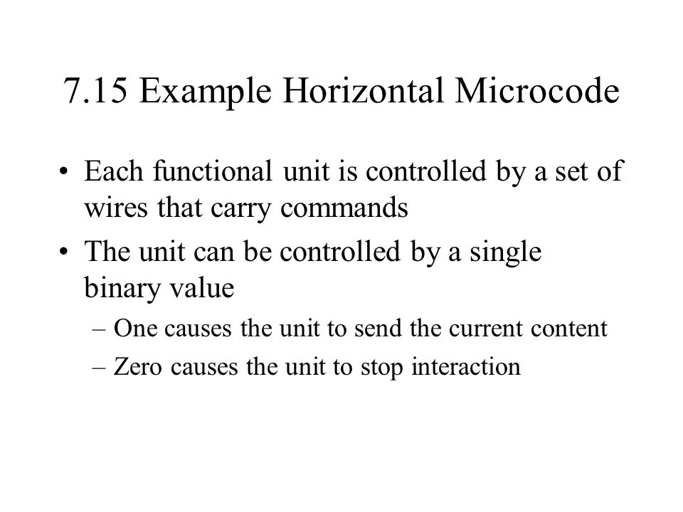 7.15 Example Horizontal Microcode Each functional unit is controlled by a set of wires that carry commands The unit can be controlled by a single binary value –One causes the unit to send the current content –Zero causes the unit to stop interaction