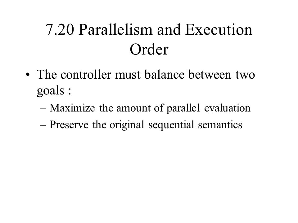7.20 Parallelism and Execution Order The controller must balance between two goals : –Maximize the amount of parallel evaluation –Preserve the original sequential semantics