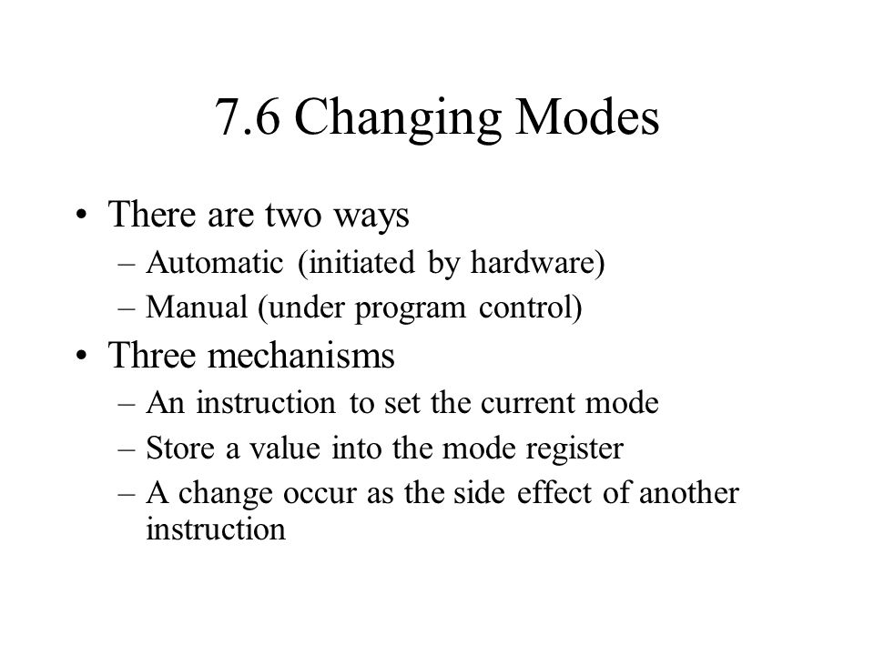 7.6 Changing Modes There are two ways –Automatic (initiated by hardware) –Manual (under program control) Three mechanisms –An instruction to set the current mode –Store a value into the mode register –A change occur as the side effect of another instruction