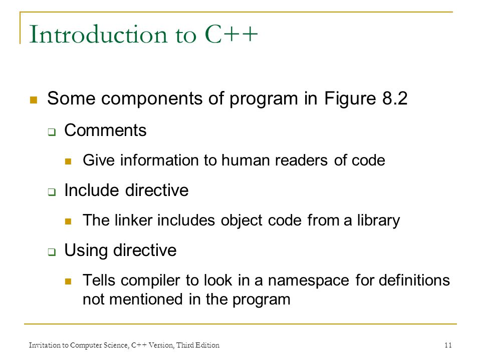 Invitation to Computer Science, C++ Version, Third Edition 11 Introduction to C++ Some components of program in Figure 8.2  Comments Give information to human readers of code  Include directive The linker includes object code from a library  Using directive Tells compiler to look in a namespace for definitions not mentioned in the program