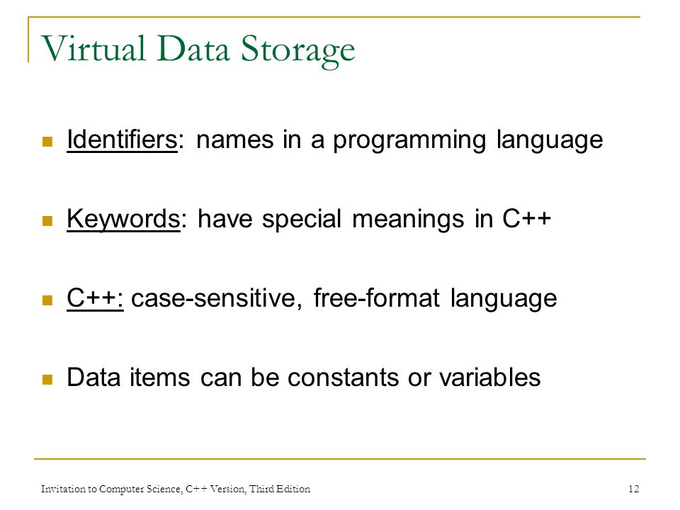 Invitation to Computer Science, C++ Version, Third Edition 12 Virtual Data Storage Identifiers: names in a programming language Keywords: have special meanings in C++ C++: case-sensitive, free-format language Data items can be constants or variables