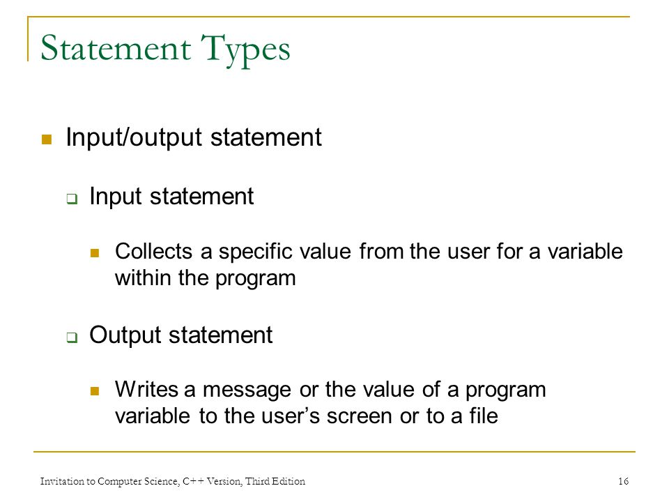 Invitation to Computer Science, C++ Version, Third Edition 16 Statement Types Input/output statement  Input statement Collects a specific value from the user for a variable within the program  Output statement Writes a message or the value of a program variable to the user's screen or to a file