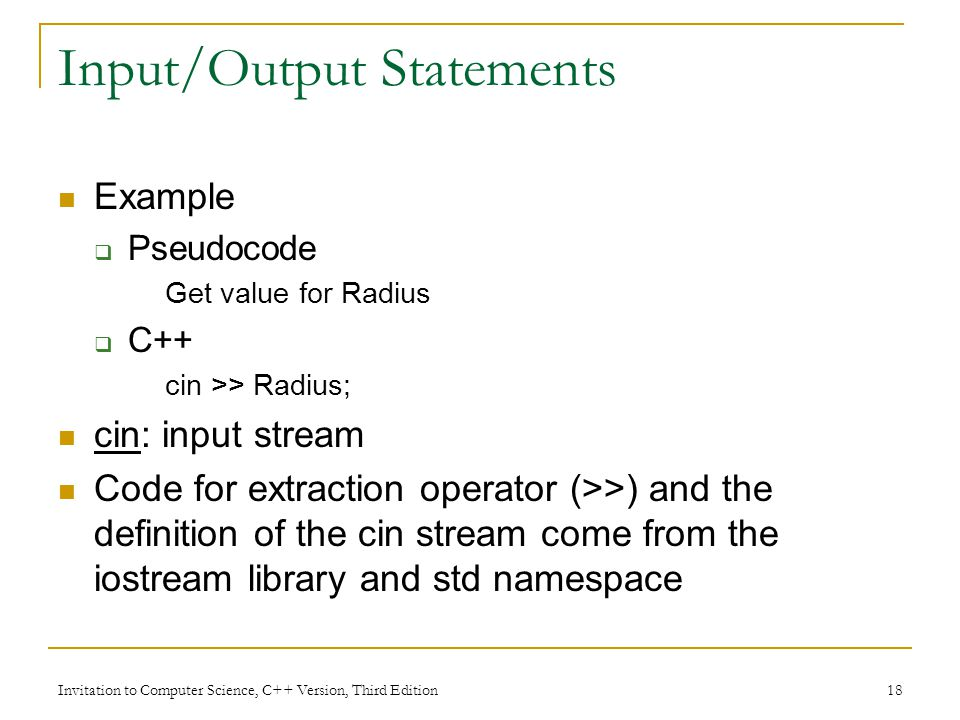 Invitation to Computer Science, C++ Version, Third Edition 18 Input/Output Statements Example  Pseudocode Get value for Radius  C++ cin >> Radius; cin: input stream Code for extraction operator (>>) and the definition of the cin stream come from the iostream library and std namespace