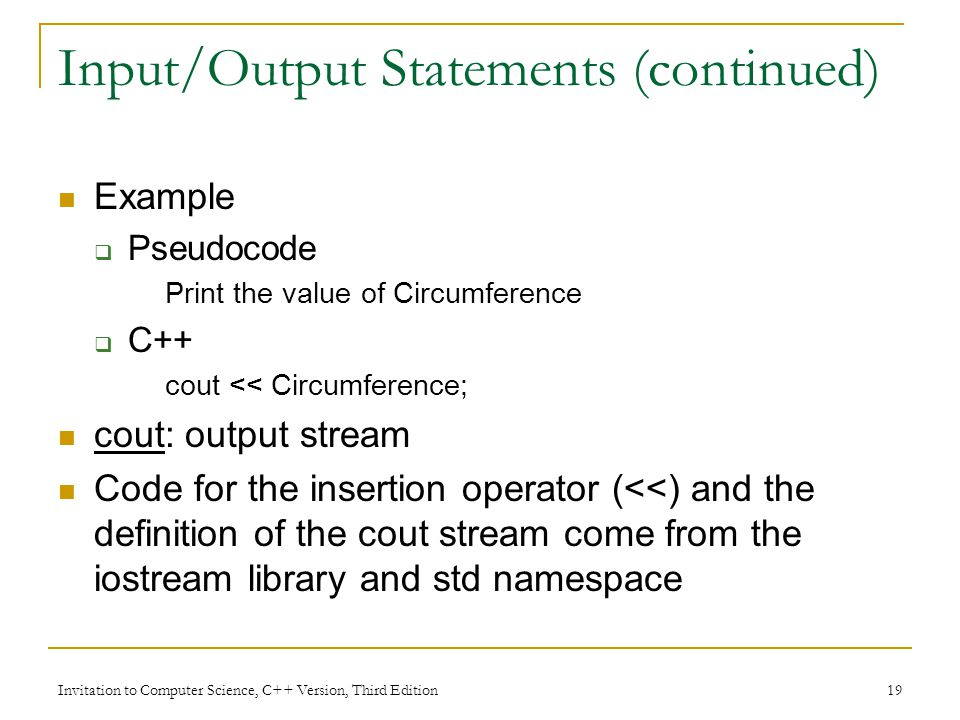 Invitation to Computer Science, C++ Version, Third Edition 19 Input/Output Statements (continued) Example  Pseudocode Print the value of Circumference  C++ cout << Circumference; cout: output stream Code for the insertion operator (<<) and the definition of the cout stream come from the iostream library and std namespace