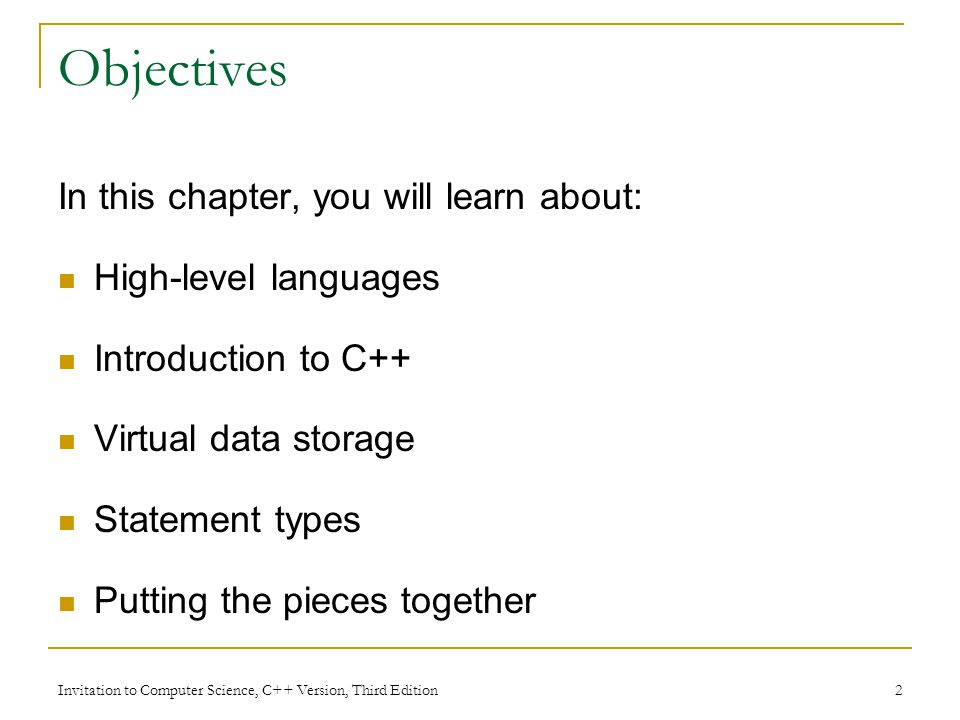 Invitation to Computer Science, C++ Version, Third Edition 2 Objectives In this chapter, you will learn about: High-level languages Introduction to C++ Virtual data storage Statement types Putting the pieces together