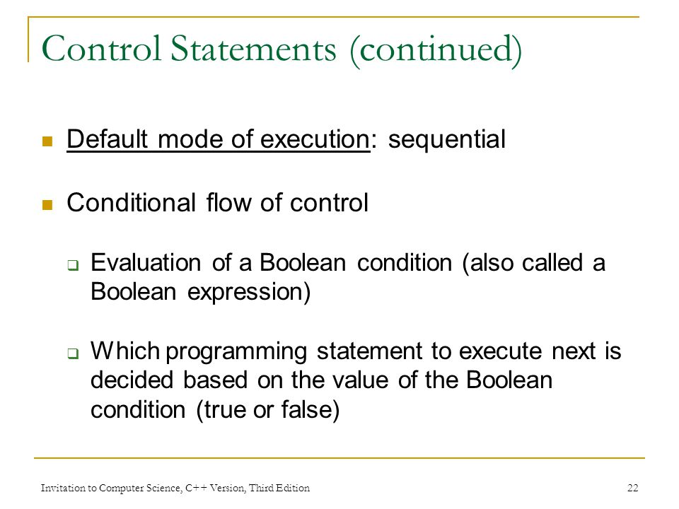 Invitation to Computer Science, C++ Version, Third Edition 22 Control Statements (continued) Default mode of execution: sequential Conditional flow of control  Evaluation of a Boolean condition (also called a Boolean expression)  Which programming statement to execute next is decided based on the value of the Boolean condition (true or false)