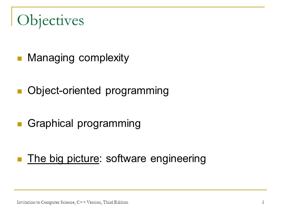 Invitation to Computer Science, C++ Version, Third Edition 3 Objectives Managing complexity Object-oriented programming Graphical programming The big picture: software engineering