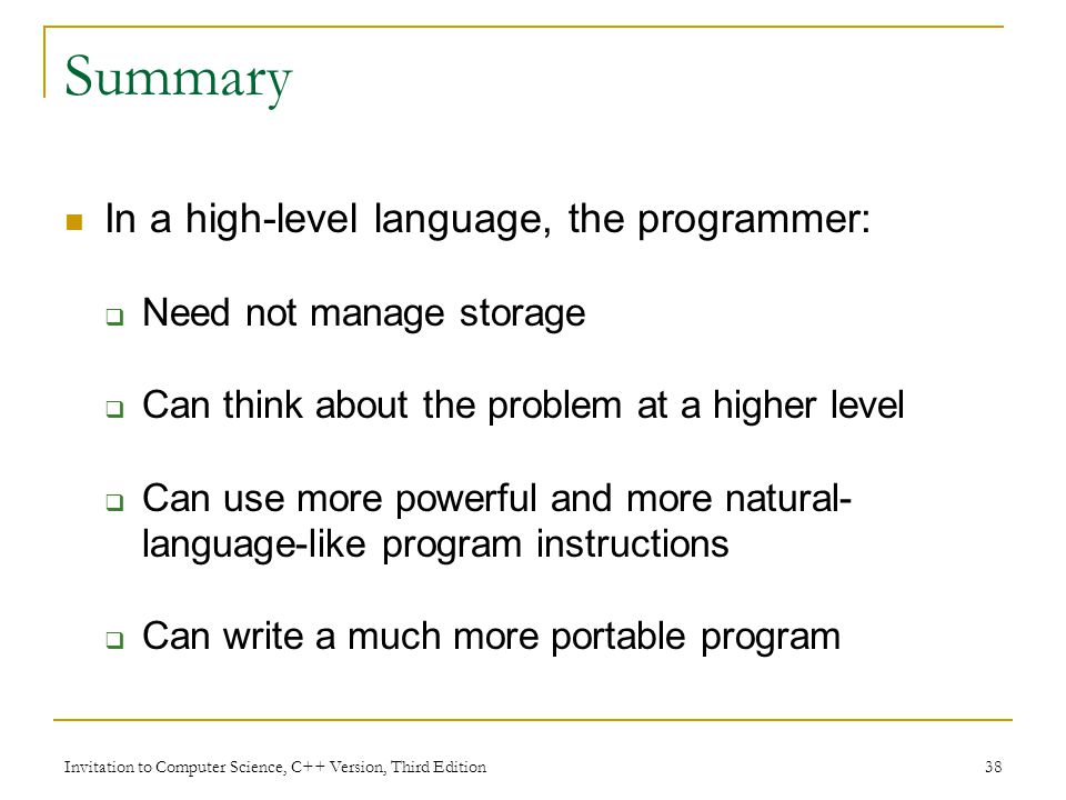 Invitation to Computer Science, C++ Version, Third Edition 38 Summary In a high-level language, the programmer:  Need not manage storage  Can think about the problem at a higher level  Can use more powerful and more natural- language-like program instructions  Can write a much more portable program