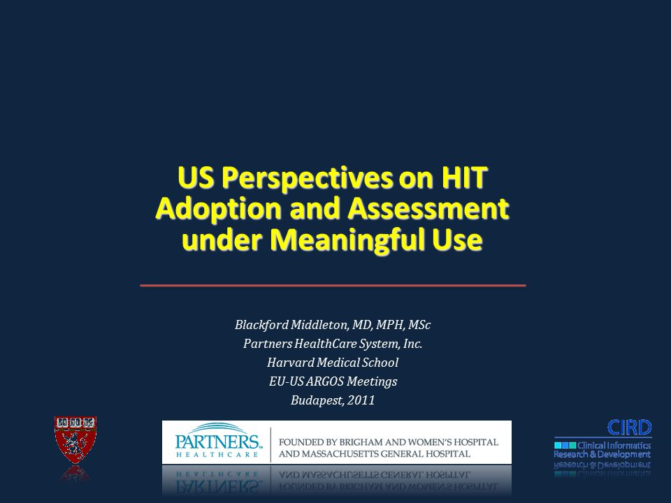 US Perspectives on HIT Adoption and Assessment under Meaningful Use Blackford Middleton, MD, MPH, MSc Partners HealthCare System, Inc.