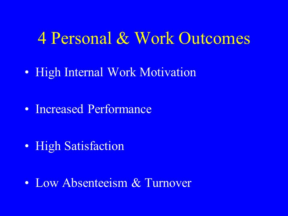 4 Personal & Work Outcomes High Internal Work Motivation Increased Performance High Satisfaction Low Absenteeism & Turnover