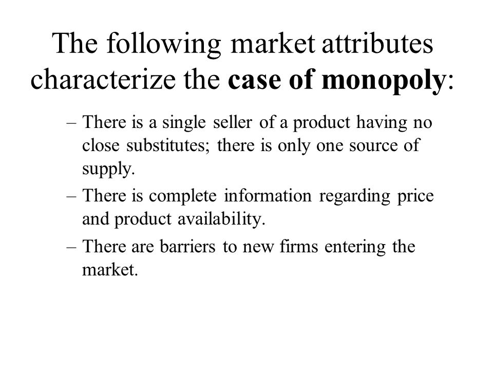 The following market attributes characterize the case of monopoly: –There is a single seller of a product having no close substitutes; there is only one source of supply.