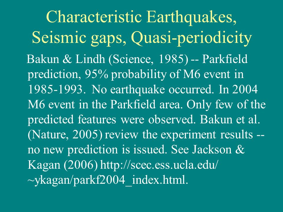 Characteristic Earthquakes, Seismic gaps, Quasi-periodicity Bakun & Lindh (Science, 1985) -- Parkfield prediction, 95% probability of M6 event in 1985-1993.
