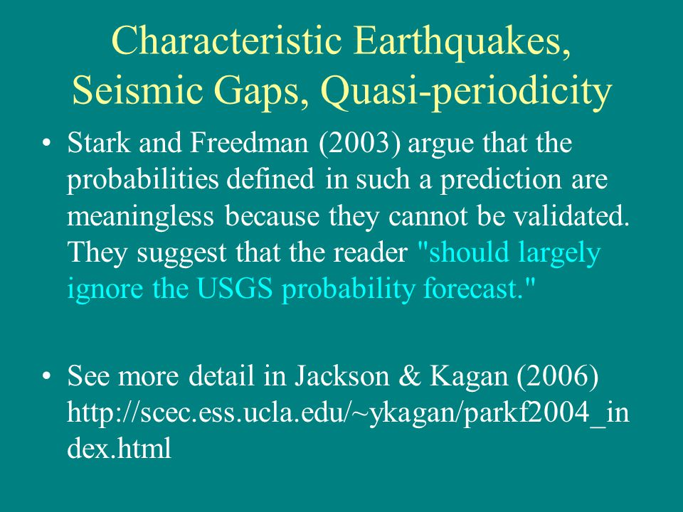 Characteristic Earthquakes, Seismic Gaps, Quasi-periodicity Stark and Freedman (2003) argue that the probabilities defined in such a prediction are meaningless because they cannot be validated.