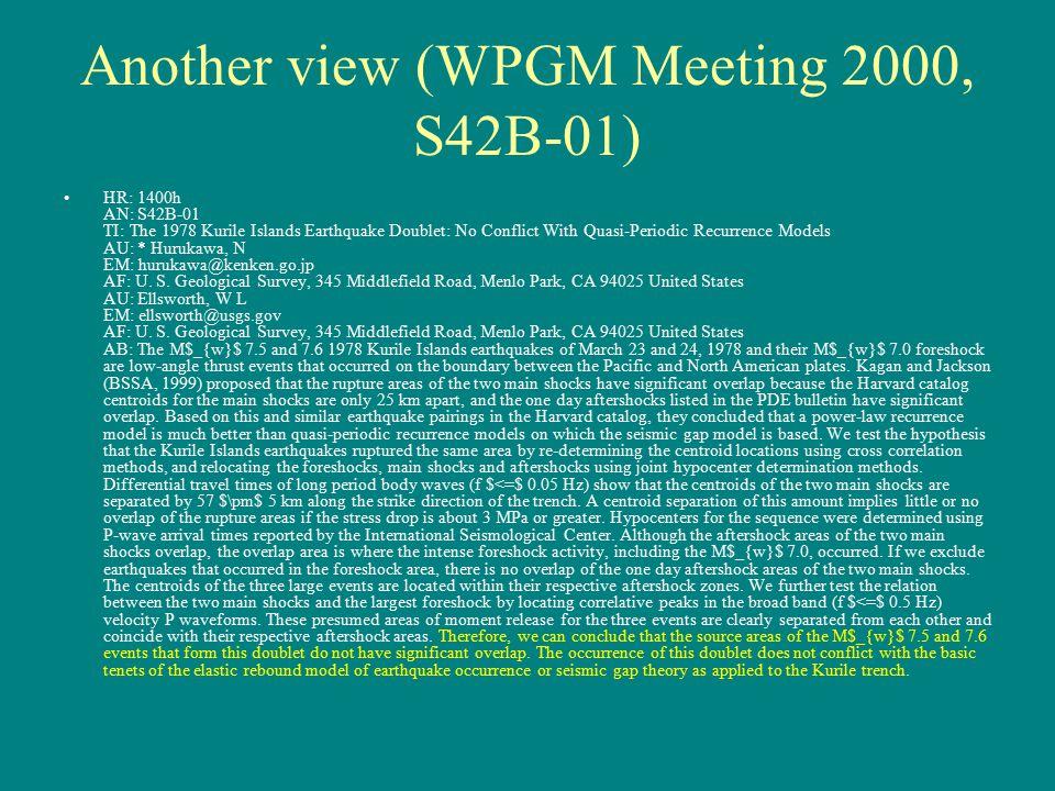 Another view (WPGM Meeting 2000, S42B-01) HR: 1400h AN: S42B-01 TI: The 1978 Kurile Islands Earthquake Doublet: No Conflict With Quasi-Periodic Recurrence Models AU: * Hurukawa, N EM: hurukawa@kenken.go.jp AF: U.