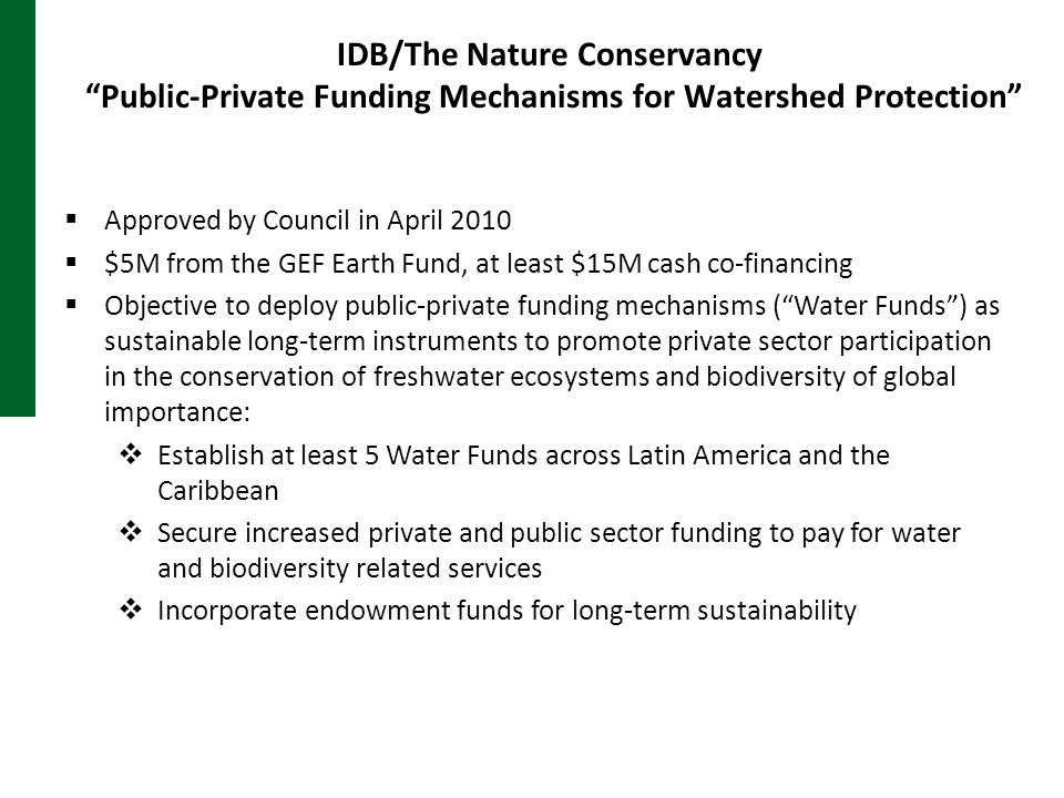 IDB/The Nature Conservancy Public-Private Funding Mechanisms for Watershed Protection  Approved by Council in April 2010  $5M from the GEF Earth Fund, at least $15M cash co-financing  Objective to deploy public-private funding mechanisms ( Water Funds ) as sustainable long-term instruments to promote private sector participation in the conservation of freshwater ecosystems and biodiversity of global importance:  Establish at least 5 Water Funds across Latin America and the Caribbean  Secure increased private and public sector funding to pay for water and biodiversity related services  Incorporate endowment funds for long-term sustainability