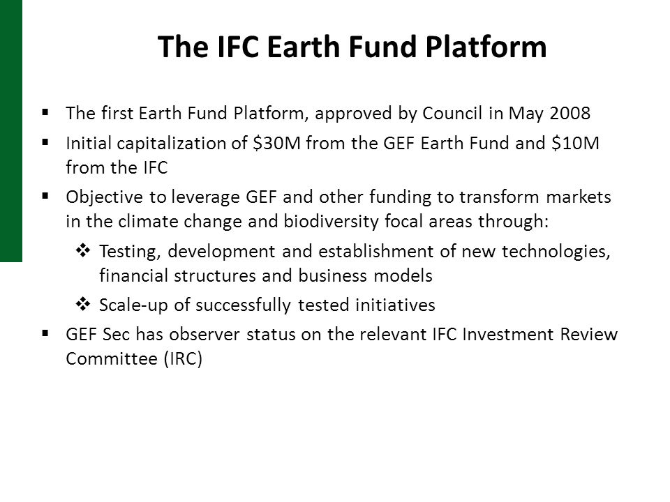 The IFC Earth Fund Platform  The first Earth Fund Platform, approved by Council in May 2008  Initial capitalization of $30M from the GEF Earth Fund and $10M from the IFC  Objective to leverage GEF and other funding to transform markets in the climate change and biodiversity focal areas through:  Testing, development and establishment of new technologies, financial structures and business models  Scale-up of successfully tested initiatives  GEF Sec has observer status on the relevant IFC Investment Review Committee (IRC)