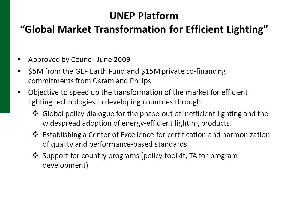 UNEP Platform Global Market Transformation for Efficient Lighting  Approved by Council June 2009  $5M from the GEF Earth Fund and $15M private co-financing commitments from Osram and Philips  Objective to speed up the transformation of the market for efficient lighting technologies in developing countries through:  Global policy dialogue for the phase-out of inefficient lighting and the widespread adoption of energy-efficient lighting products  Establishing a Center of Excellence for certification and harmonization of quality and performance-based standards  Support for country programs (policy toolkit, TA for program development)