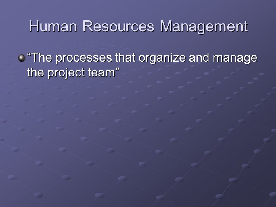 Human Resources Management The processes that organize and manage the project team