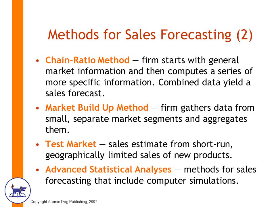 Copyright Atomic Dog Publishing, 2007 Methods for Sales Forecasting (2) Chain-Ratio Method — firm starts with general market information and then computes a series of more specific information.