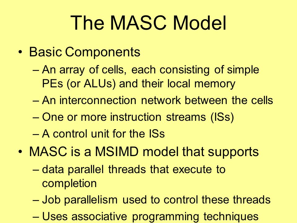 The MASC Model Basic Components –An array of cells, each consisting of simple PEs (or ALUs) and their local memory –An interconnection network between the cells –One or more instruction streams (ISs) –A control unit for the ISs MASC is a MSIMD model that supports –data parallel threads that execute to completion –Job parallelism used to control these threads –Uses associative programming techniques
