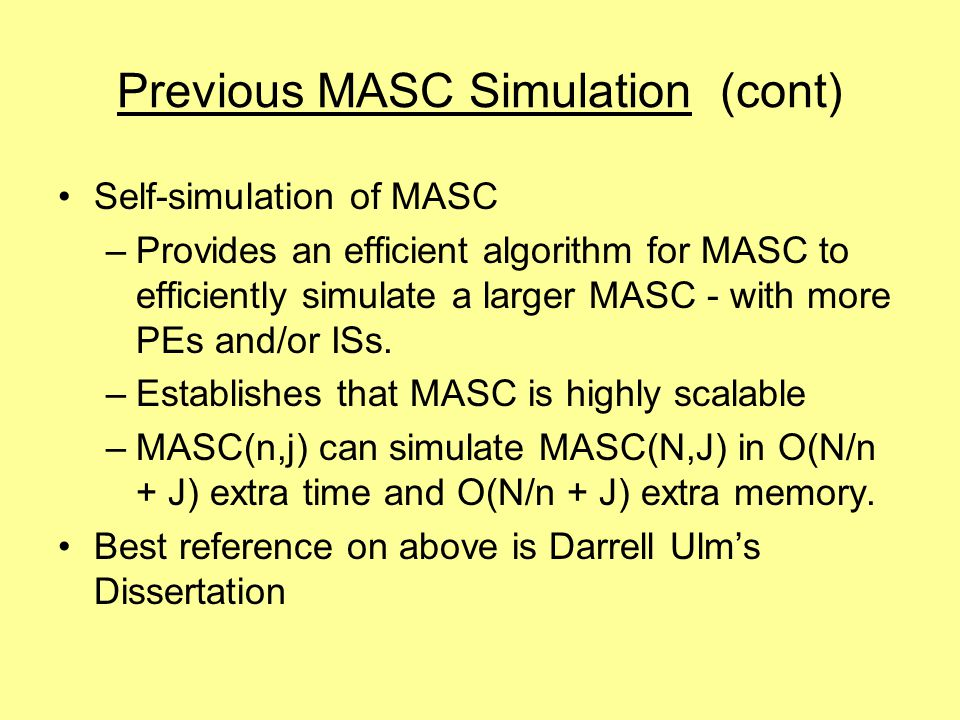 Previous MASC Simulation (cont) Self-simulation of MASC –Provides an efficient algorithm for MASC to efficiently simulate a larger MASC - with more PEs and/or ISs.