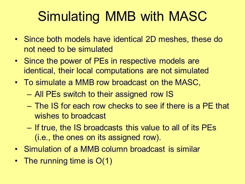 Simulating MMB with MASC Since both models have identical 2D meshes, these do not need to be simulated Since the power of PEs in respective models are identical, their local computations are not simulated To simulate a MMB row broadcast on the MASC, –All PEs switch to their assigned row IS –The IS for each row checks to see if there is a PE that wishes to broadcast –If true, the IS broadcasts this value to all of its PEs (i.e., the ones on its assigned row).