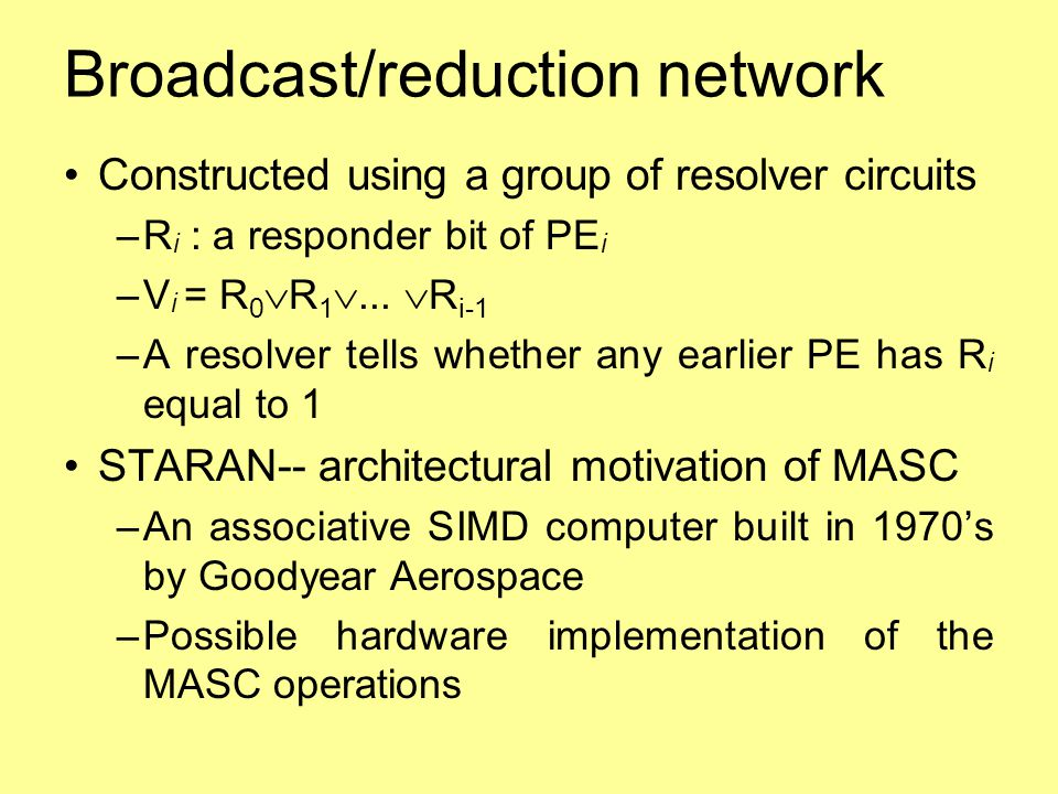 Broadcast/reduction network Constructed using a group of resolver circuits –R i : a responder bit of PE i –V i = R 0  R 1 ...