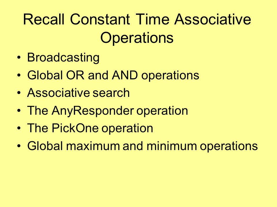 Recall Constant Time Associative Operations Broadcasting Global OR and AND operations Associative search The AnyResponder operation The PickOne operation Global maximum and minimum operations
