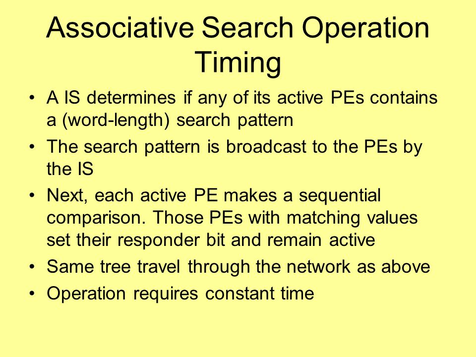 Associative Search Operation Timing A IS determines if any of its active PEs contains a (word-length) search pattern The search pattern is broadcast to the PEs by the IS Next, each active PE makes a sequential comparison.