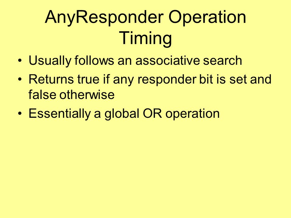 AnyResponder Operation Timing Usually follows an associative search Returns true if any responder bit is set and false otherwise Essentially a global OR operation