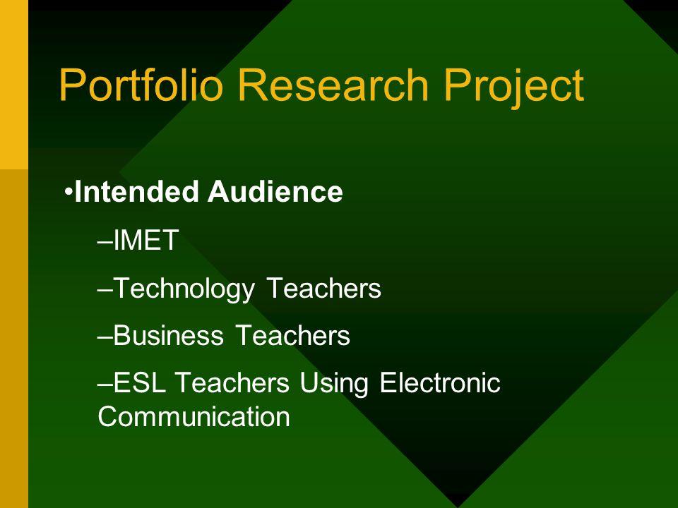 Portfolio Research Project Intended Audience –IMET –Technology Teachers –Business Teachers –ESL Teachers Using Electronic Communication