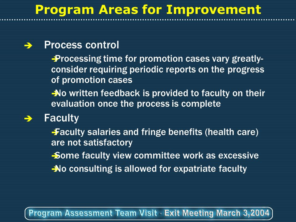 Program Areas for Improvement  Process control  Processing time for promotion cases vary greatly- consider requiring periodic reports on the progress of promotion cases  No written feedback is provided to faculty on their evaluation once the process is complete  Faculty  Faculty salaries and fringe benefits (health care) are not satisfactory  Some faculty view committee work as excessive  No consulting is allowed for expatriate faculty