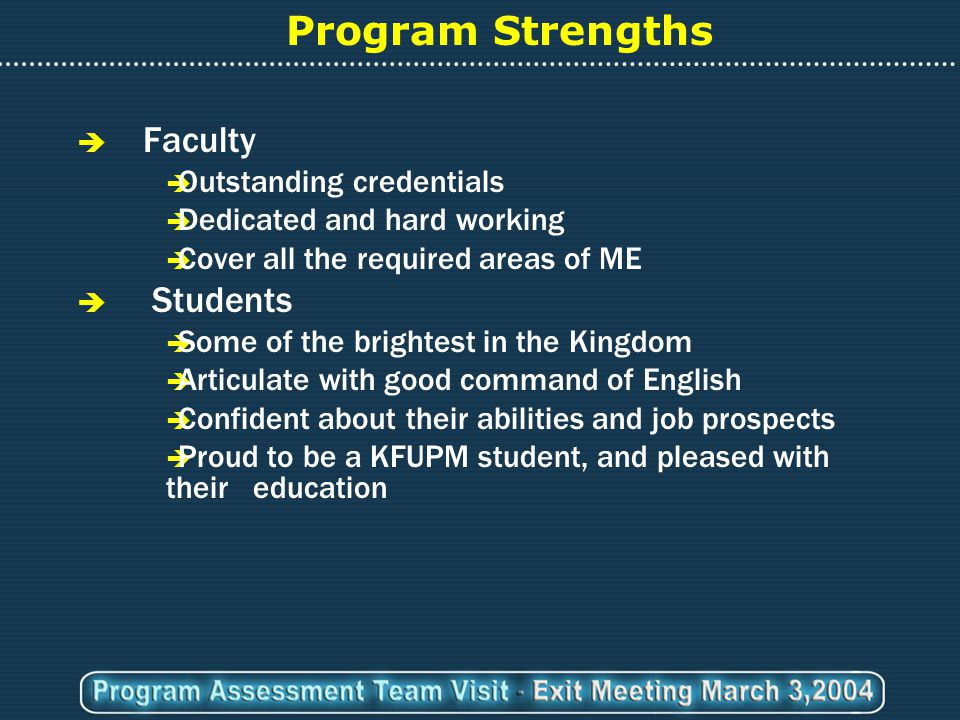 Program Strengths  Faculty  Outstanding credentials  Dedicated and hard working  Cover all the required areas of ME  Students  Some of the brightest in the Kingdom  Articulate with good command of English  Confident about their abilities and job prospects  Proud to be a KFUPM student, and pleased with their education
