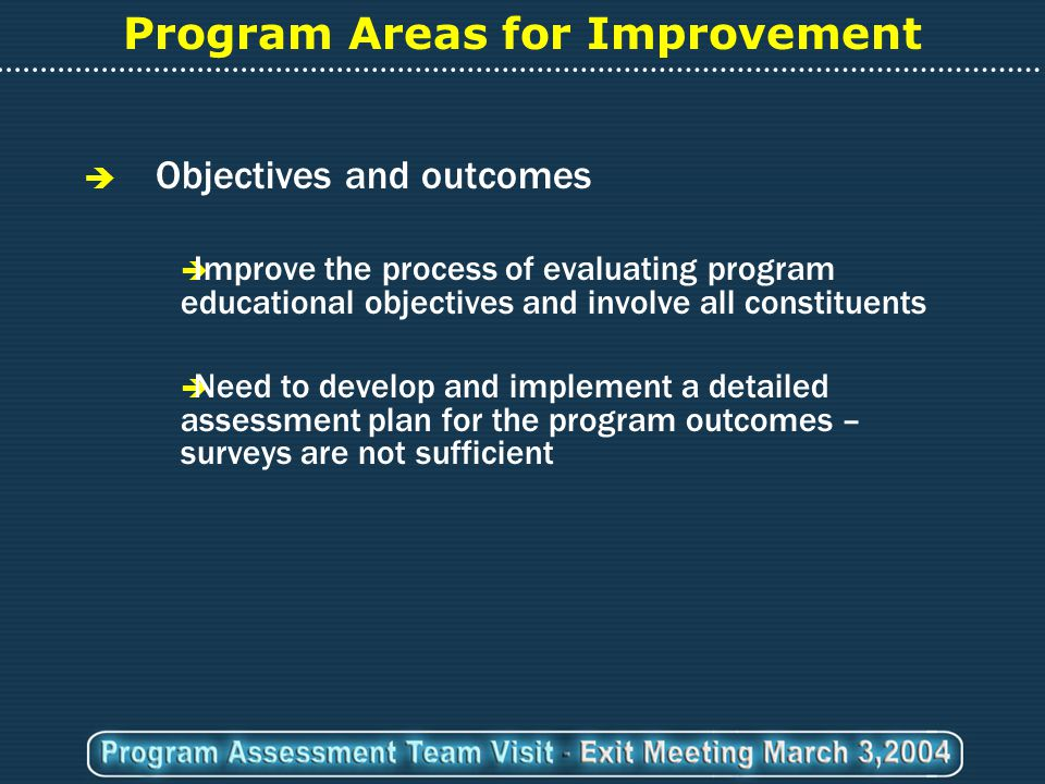 Program Areas for Improvement  Objectives and outcomes  Improve the process of evaluating program educational objectives and involve all constituents  Need to develop and implement a detailed assessment plan for the program outcomes – surveys are not sufficient