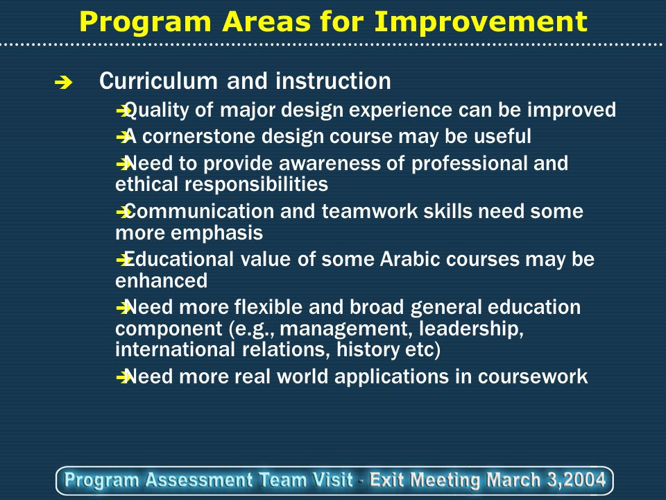 Program Areas for Improvement  Curriculum and instruction  Quality of major design experience can be improved  A cornerstone design course may be useful  Need to provide awareness of professional and ethical responsibilities  Communication and teamwork skills need some more emphasis  Educational value of some Arabic courses may be enhanced  Need more flexible and broad general education component (e.g., management, leadership, international relations, history etc)  Need more real world applications in coursework