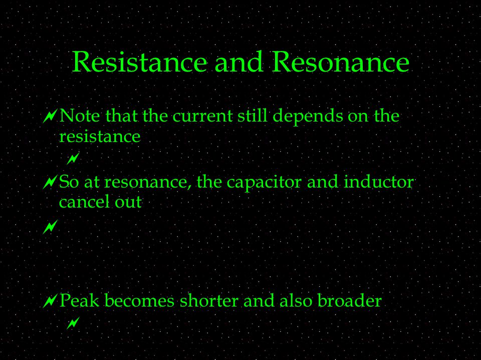 Resistance and Resonance  Note that the current still depends on the resistance   So at resonance, the capacitor and inductor cancel out   Peak becomes shorter and also broader 
