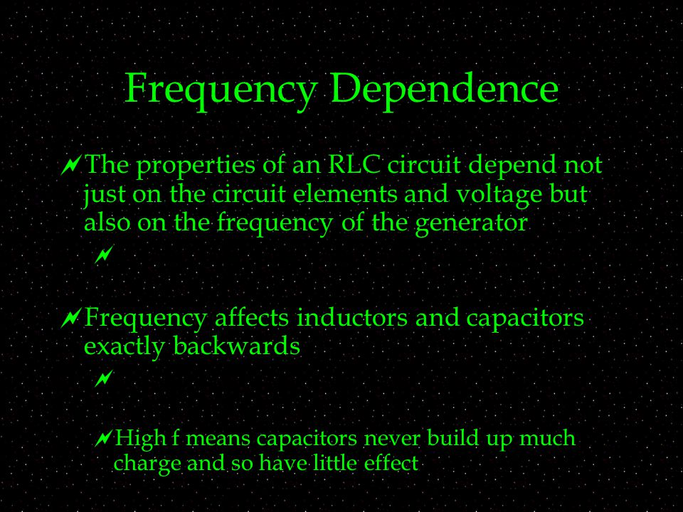 Frequency Dependence  The properties of an RLC circuit depend not just on the circuit elements and voltage but also on the frequency of the generator   Frequency affects inductors and capacitors exactly backwards   High f means capacitors never build up much charge and so have little effect