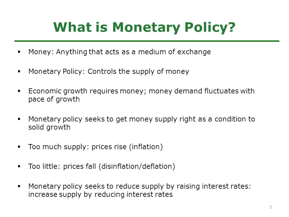  Money: Anything that acts as a medium of exchange  Monetary Policy: Controls the supply of money  Economic growth requires money; money demand fluctuates with pace of growth  Monetary policy seeks to get money supply right as a condition to solid growth  Too much supply: prices rise (inflation)  Too little: prices fall (disinflation/deflation)  Monetary policy seeks to reduce supply by raising interest rates: increase supply by reducing interest rates What is Monetary Policy.