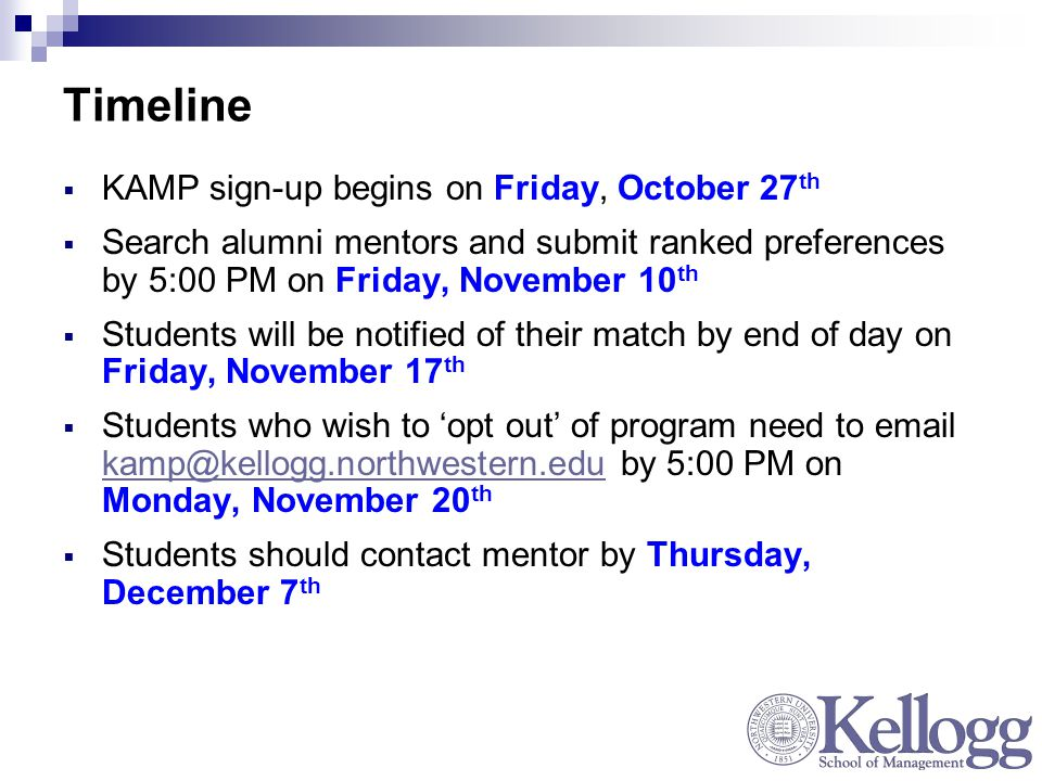 Timeline  KAMP sign-up begins on Friday, October 27 th  Search alumni mentors and submit ranked preferences by 5:00 PM on Friday, November 10 th  Students will be notified of their match by end of day on Friday, November 17 th  Students who wish to 'opt out' of program need to  by 5:00 PM on Monday, November 20 th  Students should contact mentor by Thursday, December 7 th