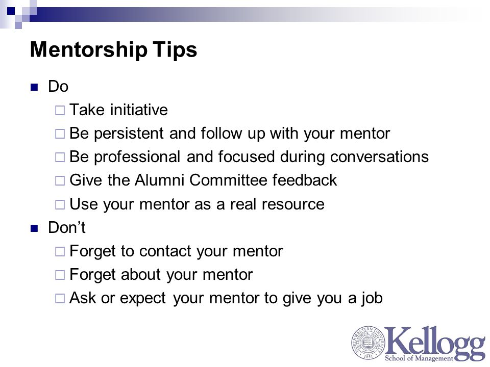 Mentorship Tips Do  Take initiative  Be persistent and follow up with your mentor  Be professional and focused during conversations  Give the Alumni Committee feedback  Use your mentor as a real resource Don't  Forget to contact your mentor  Forget about your mentor  Ask or expect your mentor to give you a job