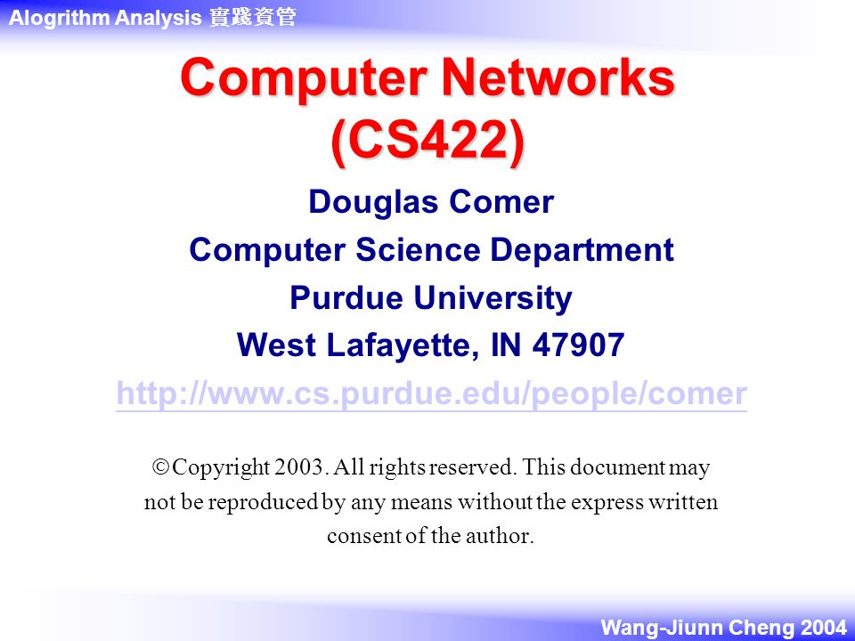Alogrithm Analysis 實踐資管 Wang-Jiunn Cheng 2004 Computer Networks (CS422) Douglas Comer Computer Science Department Purdue University West Lafayette, IN  Copyright 2003.