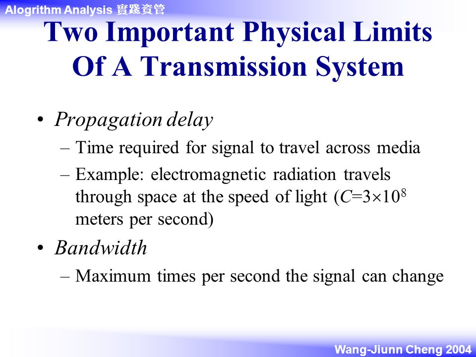 Alogrithm Analysis 實踐資管 Wang-Jiunn Cheng 2004 Two Important Physical Limits Of A Transmission System Propagation delay –Time required for signal to travel across media –Example: electromagnetic radiation travels through space at the speed of light (C=3  10 8 meters per second) Bandwidth –Maximum times per second the signal can change