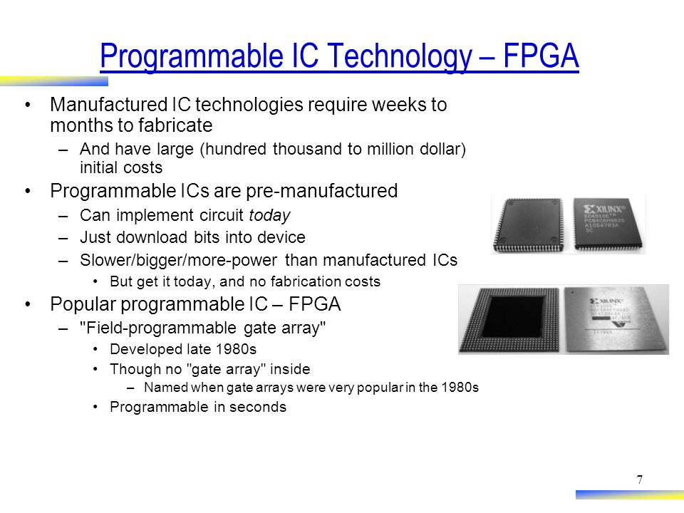 7 Programmable IC Technology – FPGA Manufactured IC technologies require weeks to months to fabricate –And have large (hundred thousand to million dollar) initial costs Programmable ICs are pre-manufactured –Can implement circuit today –Just download bits into device –Slower/bigger/more-power than manufactured ICs But get it today, and no fabrication costs Popular programmable IC – FPGA – Field-programmable gate array Developed late 1980s Though no gate array inside –Named when gate arrays were very popular in the 1980s Programmable in seconds