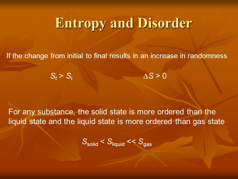 Entropy and Disorder Entropy and Disorder If the change from initial to final results in an increase in randomness S f > S i  S > 0 For any substance, the solid state is more ordered than the liquid state and the liquid state is more ordered than gas state S solid < S liquid << S gas
