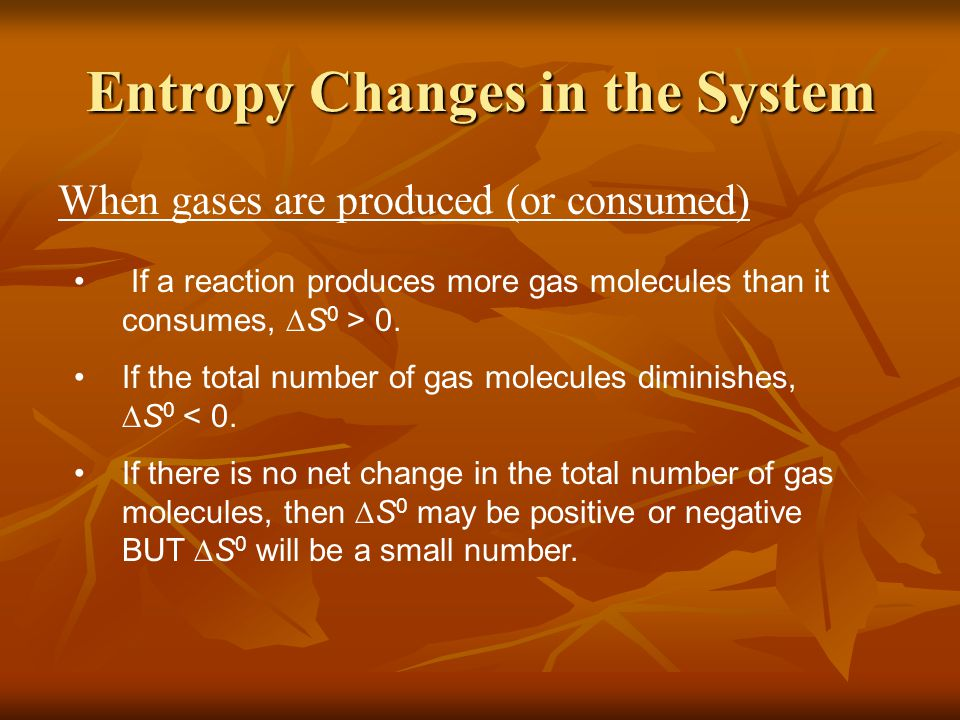 When gases are produced (or consumed) If a reaction produces more gas molecules than it consumes,  S 0 > 0.