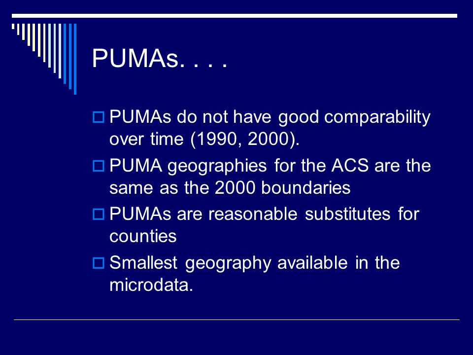 PUMAs....  PUMAs do not have good comparability over time (1990, 2000).