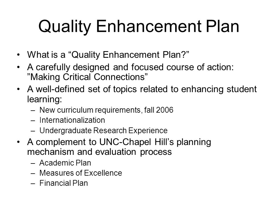 Quality Enhancement Plan What is a Quality Enhancement Plan A carefully designed and focused course of action: Making Critical Connections A well-defined set of topics related to enhancing student learning: –New curriculum requirements, fall 2006 –Internationalization –Undergraduate Research Experience A complement to UNC-Chapel Hill's planning mechanism and evaluation process –Academic Plan –Measures of Excellence –Financial Plan
