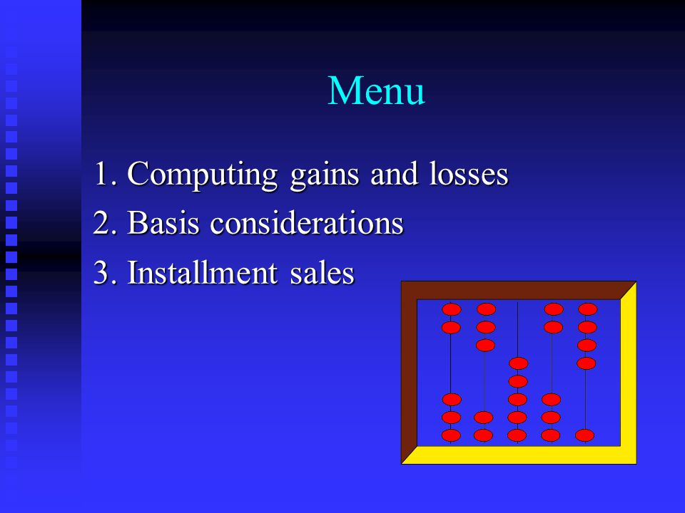 Menu 1. Computing gains and losses 2. Basis considerations 3. Installment sales