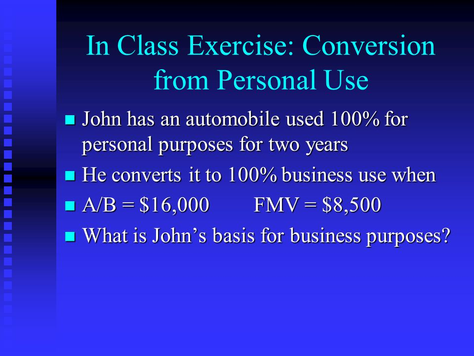In Class Exercise: Conversion from Personal Use n John has an automobile used 100% for personal purposes for two years n He converts it to 100% business use when n A/B = $16,000FMV = $8,500 n What is John's basis for business purposes